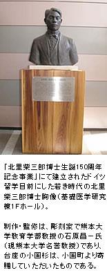 「北里柴三郎博士生誕150周年記念事業」にて建立されたドイツ留学目前にした若き時代の北里柴三郎博士胸像(基礎医学研究棟1Fホール)。制作・監修は、彫刻家で熊本大学教育学部教授の石原昌一氏(現熊本大学名誉教授)であり、台座の小国杉は、小国町より寄贈していただいたものである。